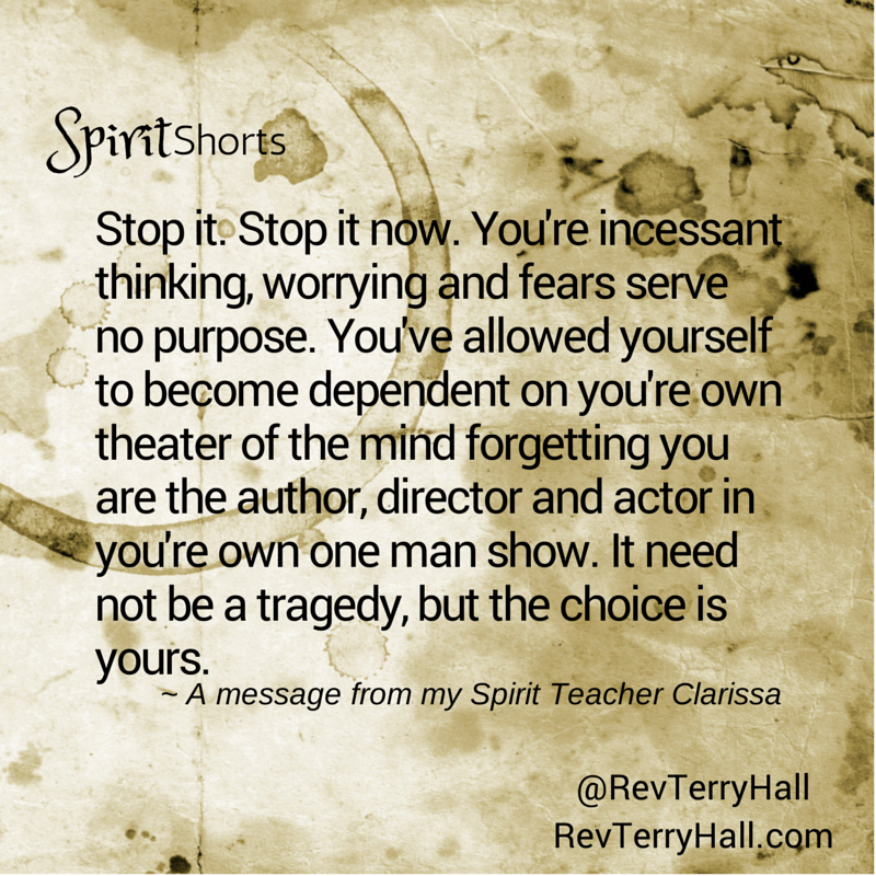 Stop it. Stop it now. You're incessant thinking, worrying and fears serve no purpose. You've allowed yourself to become dependent on you're own theater of the mind forgetting you are the author, director and actor in you're own one man show. It need not be a tragedy, but the choice is yours.