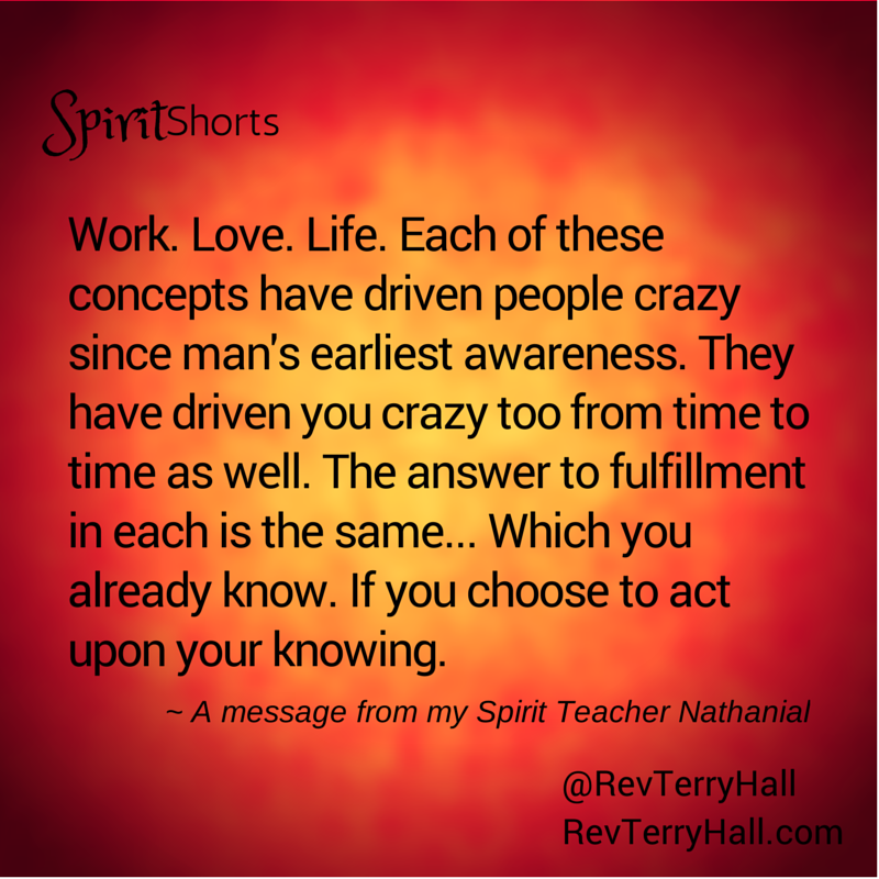 Work. Love. Life. Each of these concepts have driven people crazy since man's earliest awareness. They have driven you crazy too from time to time as well. The answer to fulfillment in each is the same... Which you already know. If you choose to act upon your knowing.