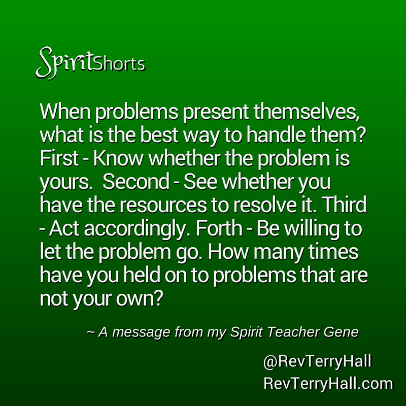 When problems present themselves, what is the best way to handle them? First - Know whether the problem is yours. Second - See whether you have the resources to resolve it. Third - Act accordingly. Forth - Be willing to let the problem go. How many times have you held on to problems that are not your own?