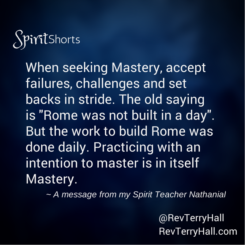 """When seeking Mastery, accept failures, challenges and set backs in stride. The old saying is """"Rome was not built in a day"""". But the work to build Rome was done daily. Practicing with an intention to master is in itself Mastery."""