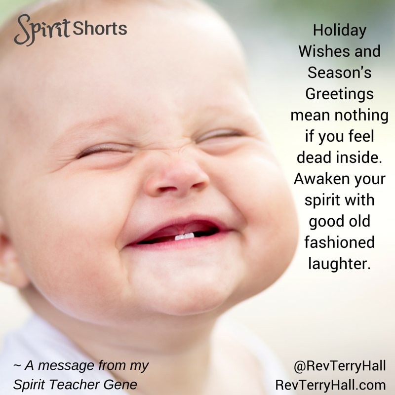 Holiday Wishes and Season's Greetings mean nothing if you feel dead inside. Awaken your spirit with good old fashioned laughter.