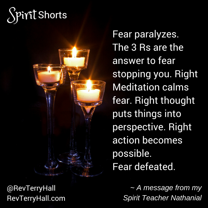 Fear paralyzes. The 3 Rs are the answer to fear stopping you. Right Meditation calms fear. Right thought puts things into perspective. Right action becomes possible. Fear defeated.