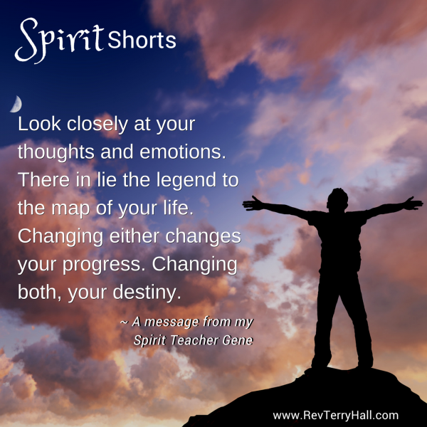 Look closely at your thoughts and emotions. There in lie the legend to the map of your life. Changing either changes your progress. Changing both, your destiny.