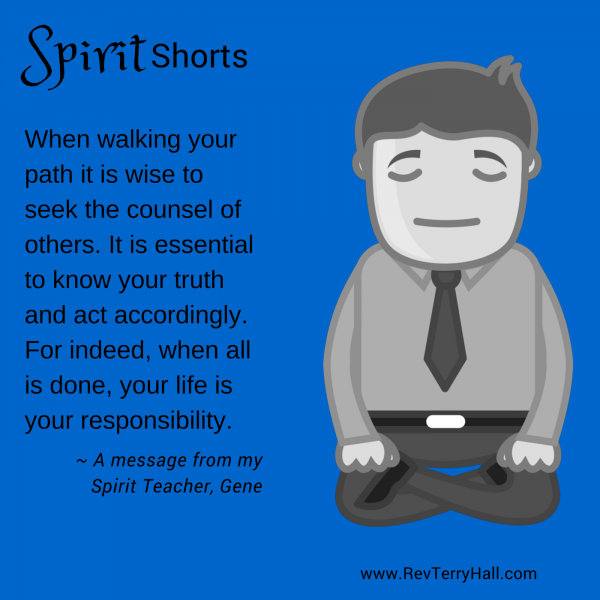 When walking your path it is wise to seek the counsel of others. It is essential to know your truth and act accordingly. For indeed, when all is done, your life is your responsibility.