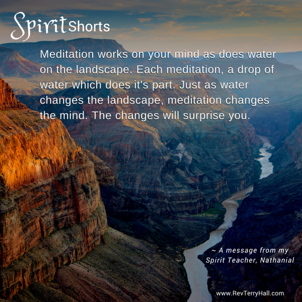 Meditation works on your mind as does water on the landscape. Each meditation, a drop of water which does it's part. Just as water changes the landscape, meditation changes the mind. The changes will surprise you.