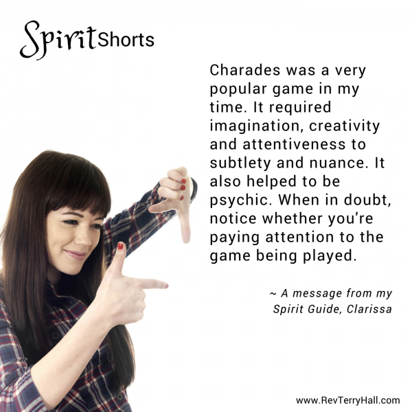 Charades was a very popular game in my time. It required imagination, creativity and attentiveness to subtlety and nuance. It also helped to be psychic. When in doubt, notice whether you're paying attention to the game being played.