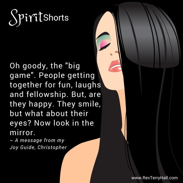 """Oh goody, the """"big game"""". People getting together for fun, laughs and fellowship. But, are they happy. They smile, but what about their eyes? Now look in the mirror."""