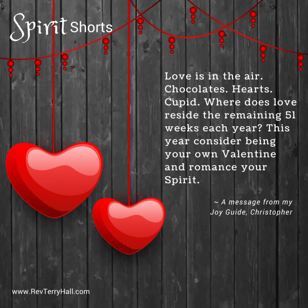Love is in the air. Chocolates. Hearts. Cupid. Where does love reside the remaining 51 weeks each year? This year consider being your own Valentine and romance your Spirit.