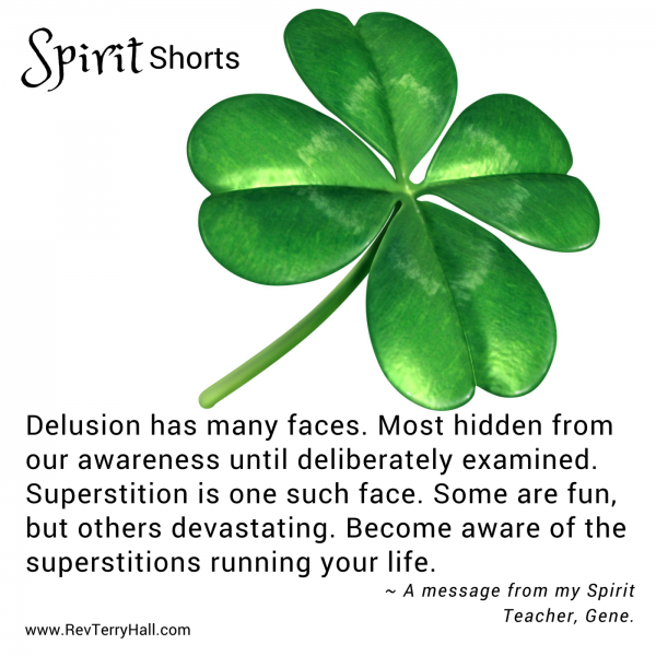 Delusion has many faces. Most hidden from our awareness until deliberately examined. Superstition is one such face. Some are fun, but others devastating. Become aware of the superstitions running your life.