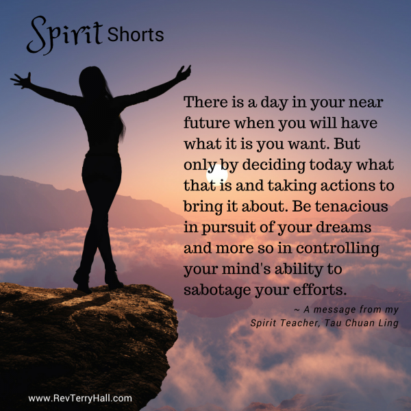 There is a day in your near future when you will have what it is you want. But only by deciding today what that is and taking actions to bring it about. Be tenacious in pursuit of your dreams and more so in controlling your mind's ability to sabotage your efforts.
