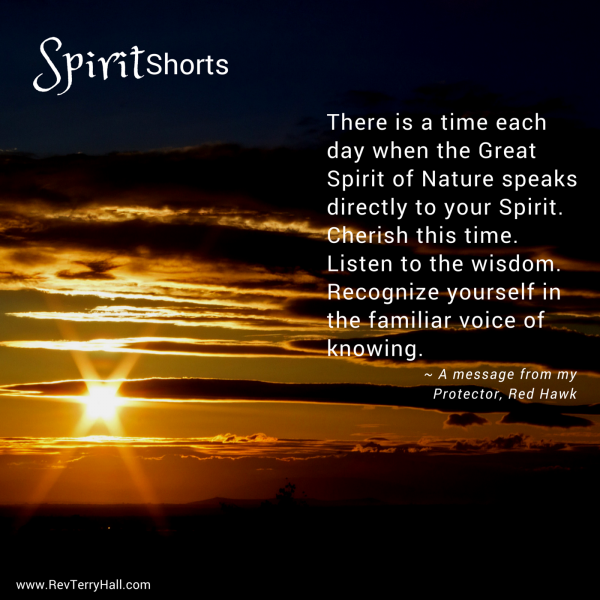 There is a time each day when the Great Spirit of Nature speaks directly to your Spirit. Cherish this time. Listen to the wisdom. Recognize yourself in the familiar voice of knowing.
